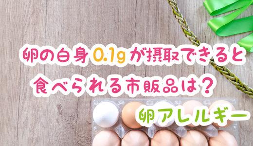 【卵アレルギー】白身0.1gが摂取できると食べられる市販品食材は?