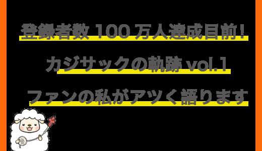 登録者数100万人達成目前!カジサックの軌跡vol.1〜ファンの私がアツく語ります〜