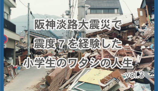 阪神淡路大震災で震度7を経験した小学生のワタシの人生-3